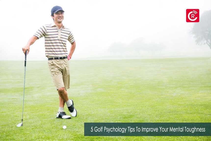 5 Golf Psychology Tips To Improve Your Mental Toughness
