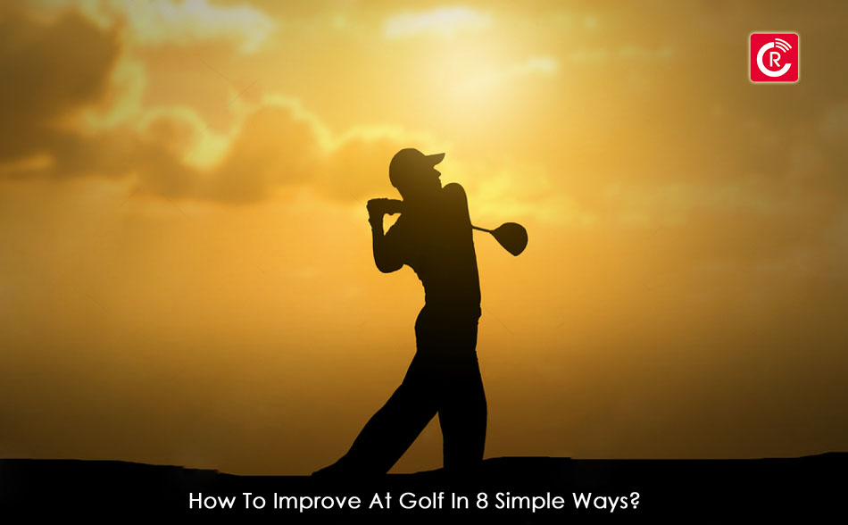 How To Improve At Golf In 8 Simple Ways