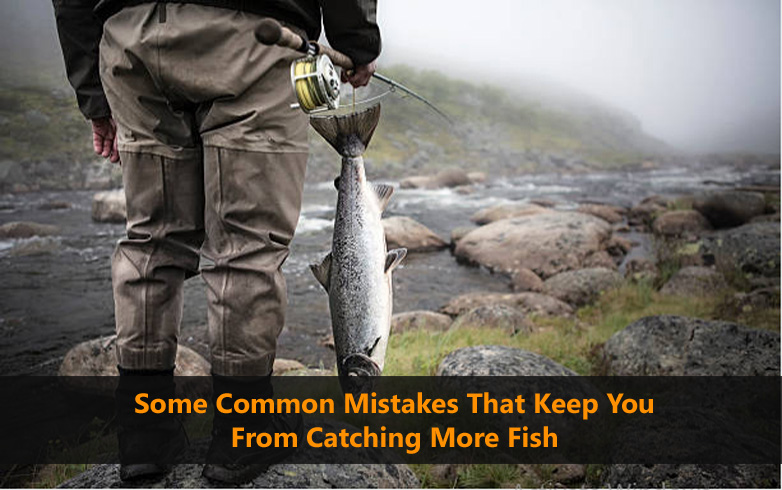 Some Common Mistakes That Keep You From Catching More Fish
