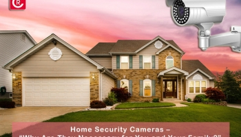 """Home Security Cameras – """"Why Are They Necessary for You and Your Family?"""""""
